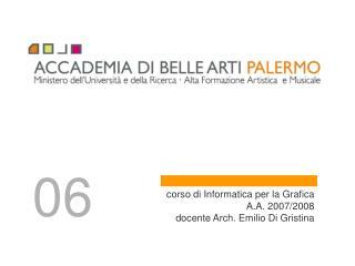 corso di Informatica per la Grafica A.A. 2007/2008 docente Arch. Emilio Di Gristina