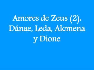 Amores de Zeus (2):  Dánae , Leda,  Alcmena y  Dione