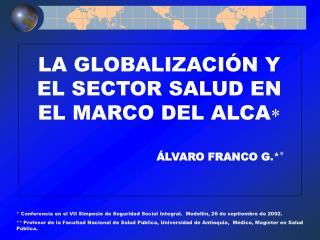 LA GLOBALIZACIÓN Y EL SECTOR SALUD EN EL MARCO DEL ALCA  ÁLVARO FRANCO G . * 