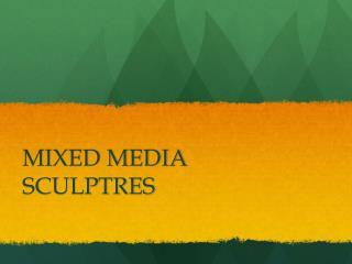 MIXED MEDIA SCULPTRES