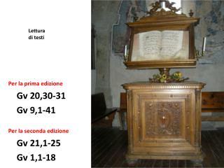 Per la prima edizione Gv 20,30-31 Gv 9,1-41 Per la seconda edizione Gv 21,1-25 Gv 1,1-18