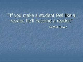 If you make a student feel like a reader, he ll become a reader.      Donald Graves
