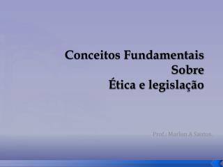 Conceitos Fundamentais  Sobre  �tica e legisla��o