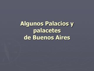 Algunos Palacios y palacetes  de Buenos Aires