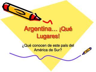 Argentina … ¡Qué Lugares!