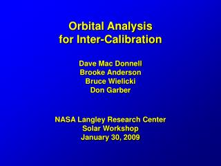 Orbital Analysis  for Inter-Calibration  Dave Mac Donnell Brooke Anderson Bruce Wielicki Don Garber   NASA Langley Resea