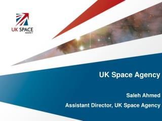UK Space Agency Saleh Ahmed Assistant Director, UK Space Agency
