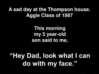 A sad day at the Thompson house. Aggie Class of 1987