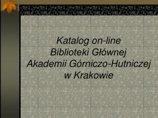 Katalog on-line  Biblioteki Głównej  Akademii Górniczo-Hutniczej  w Krakowie