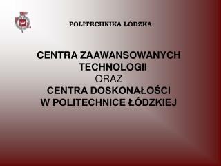 CENTRA ZAAWANSOWANYCH TECHNOLOGII ORAZ  CENTRA DOSKONAŁOŚCI W POLITECHNICE ŁÓDZKIEJ