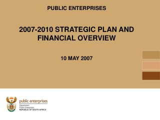 PUBLIC ENTERPRISES 2007-2010 STRATEGIC PLAN AND FINANCIAL OVERVIEW 10 MAY 2007