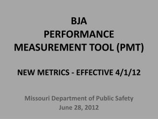 BJA  PERFORMANCE MEASUREMENT TOOL (PMT) NEW METRICS - EFFECTIVE 4/1/12