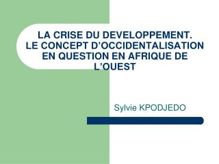 LA CRISE DU DEVELOPPEMENT. LE CONCEPT D'OCCIDENTALISATION EN QUESTION EN AFRIQUE DE L'OUEST