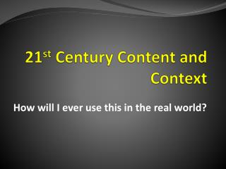 21 st  Century Content and Context
