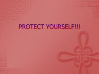 PROTECT YOURSELF!!!