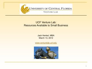 UCF Venture Lab:  Resources Available to Small Business Jack Henkel, MBA March 13, 2012