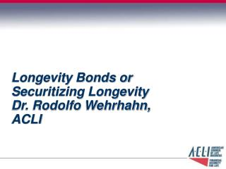 Longevity Bonds or Securitizing Longevity Dr. Rodolfo Wehrhahn, ACLI