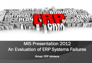 MIS Presentation 2012 An Evaluation of ERP Systems Failures Group: ERP Advisors