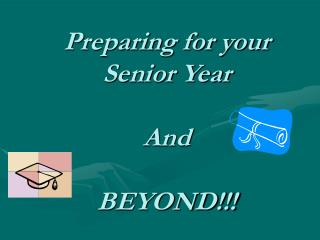 Preparing for your Senior Year And  BEYOND!!!