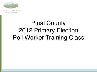 Pinal County 2012 Primary Election Poll Worker Training Class