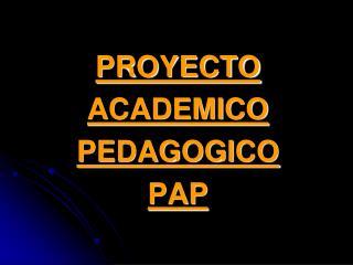 PROYECTO ACADEMICO PEDAGOGICO   PAP