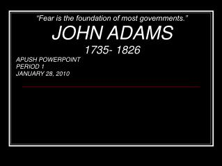 """""""Fear is the foundation of most governments."""" JOHN ADAMS 1735- 1826 APUSH POWERPOINT PERIOD 1"""