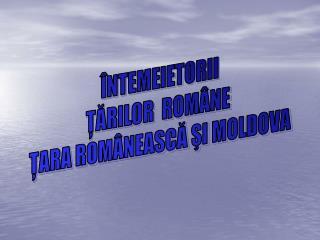 ÎNTEMEIETORII ŢĂRILOR  ROMÂNE  ŢARA ROMÂNEASCĂ ŞI MOLDOVA
