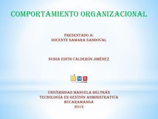 COMPORTAMIENTO ORGANIZACIONAL Presentado a: Docente  SAMARA SANDOVAL Nubia Edith Calderón Jiménez