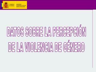 DATOS SOBRE LA PERCEPCI N DE LA VIOLENCIA DE G NERO
