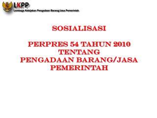 SOSIALISASI  PERPRES 54 TAHUN 2010  TENTANG  PENGADAAN BARANG/JASA  PEMERINTAH