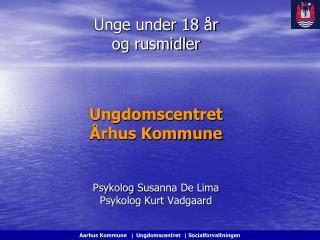 Unge under 18 år  og rusmidler Ungdomscentret Århus Kommune Psykolog  Susanna  De Lima