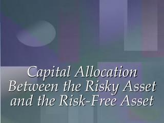 Capital Allocation Between the Risky Asset and the Risk-Free Asset
