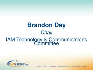 Brandon Day Chair IAM Technology & Communications Committee
