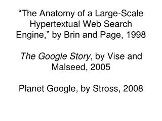 The Anatomy of a Large-Scale Hypertextual Web Search Engine,  by Brin and Page, 1998  The Google Story, by Vise and Mal
