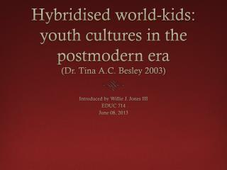 Hybridised  world-kids: youth cultures in the postmodern era  (Dr. Tina A.C.  Besley  2003)
