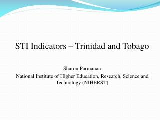 STI Indicators   Trinidad and Tobago   Sharon Parmanan  National Institute of Higher Education, Research, Science and Te