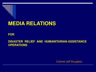 MEDIA RELATIONS  FOR   DISASTER  RELIEF  AND  HUMANITARIAN ASSISTANCE  OPERATIONS        Colonel Jeff Douglass