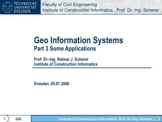 Geo Information Systems Part 3 Some Applications   Prof. Dr.-Ing. Raimar J. Scherer Institute of Construction Informatic