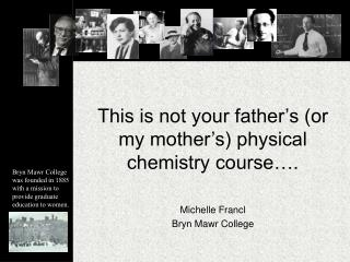 This is not your father s or my mother s physical chemistry course .  Michelle Francl Bryn Mawr College