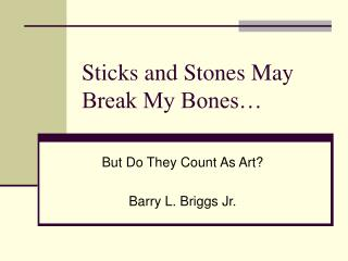 Sticks and Stones May Break My Bones