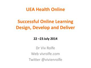 UEA Health Online Successful  Online Learning Design, Develop and Deliver 22 –23 July 2014