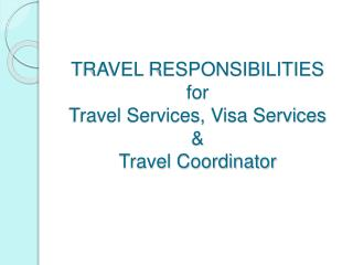 TRAVEL RESPONSIBILITIES for  Travel Services, Visa Services  &  Travel Coordinator