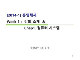 [ 2014-1]  운영체제 Week 1 :   강의 소개   &               Chap1.  컴퓨터 시스템