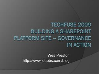 TechFuse 2009  Building a SharePoint Platform Site – Governance in Action