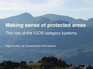 Making sense of protected areas The role of the IUCN category systems  Nigel Dudley, for Conservation International