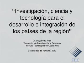 Dr. Dagoberto Arias Vicerrector de Investigación y Extensión Instituto Tecnológico de Costa Rica