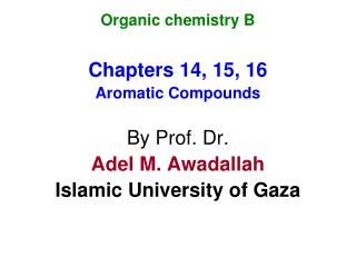 Organic chemistry B Chapters 14, 15, 16 Aromatic Compounds By Prof. Dr. Adel M. Awadallah