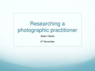 Researching a photographic  practitioner