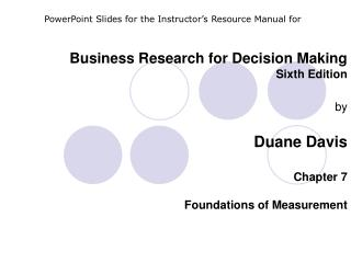 Business Research for Decision Making Sixth Edition  by  Duane Davis  Chapter 7  Foundations of Measurement