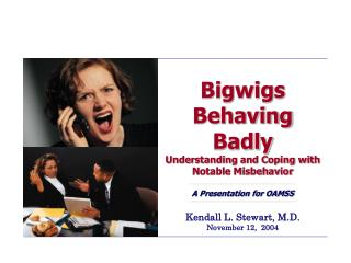 Bigwigs Behaving  Badly Understanding and Coping with Notable Misbehavior A Presentation for OAMSS